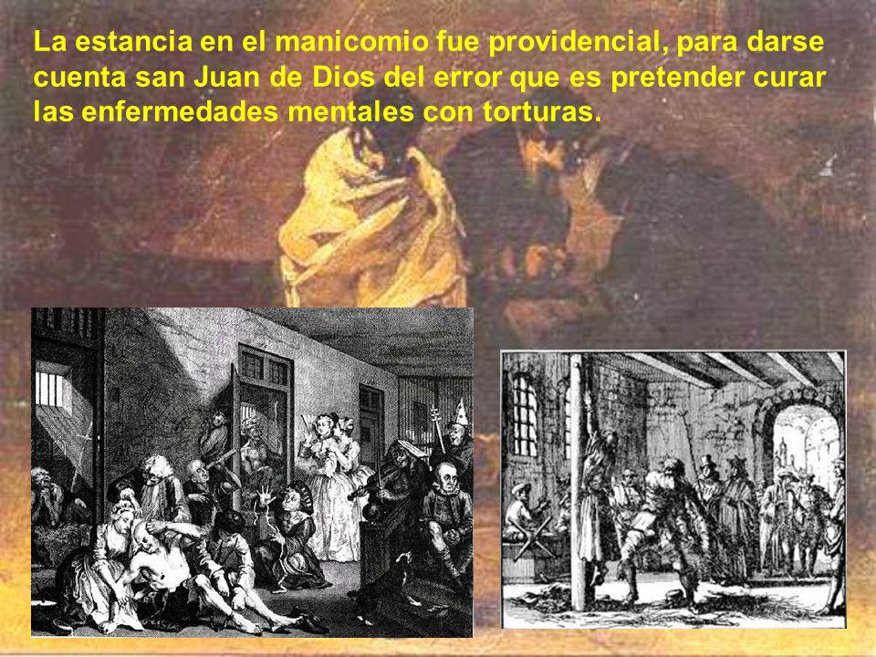 La estancia en el manicomio fue providencial, para darse cuenta san Juan de Dios del error que es pretender curar las enfermedades mentales con torturas.