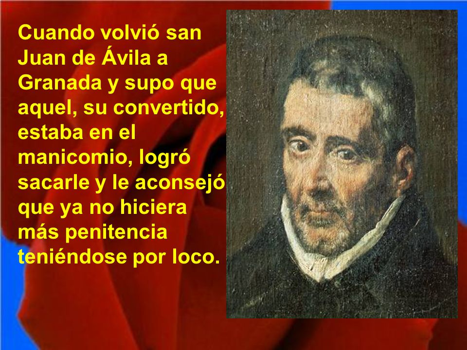 Cuando volvió san Juan de Ávila a Granada y supo que aquel, su convertido, estaba en el manicomio, logró sacarle y le aconsejó que ya no hiciera más penitencia teniéndose por loco.