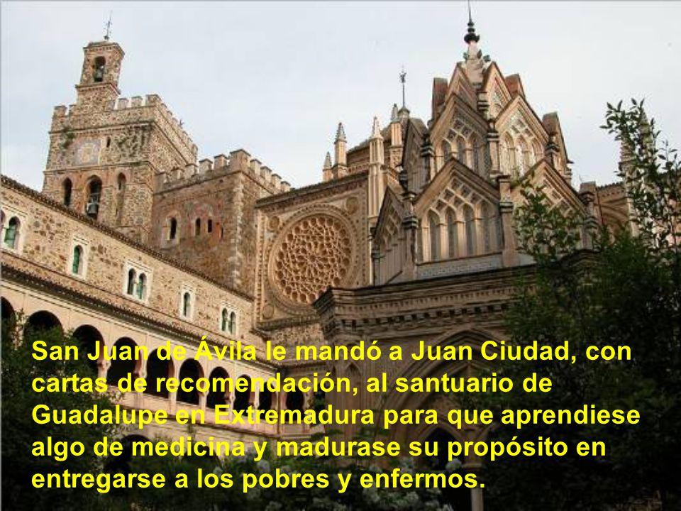 San Juan de Ávila le mandó a Juan Ciudad, con cartas de recomendación, al santuario de Guadalupe en Extremadura para que aprendiese algo de medicina y madurase su propósito en entregarse a los pobres y enfermos.