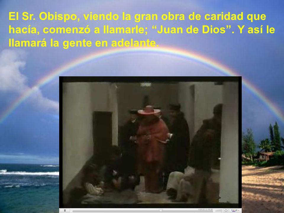 El Sr. Obispo, viendo la gran obra de caridad que hacía, comenzó a llamarle; Juan de Dios .