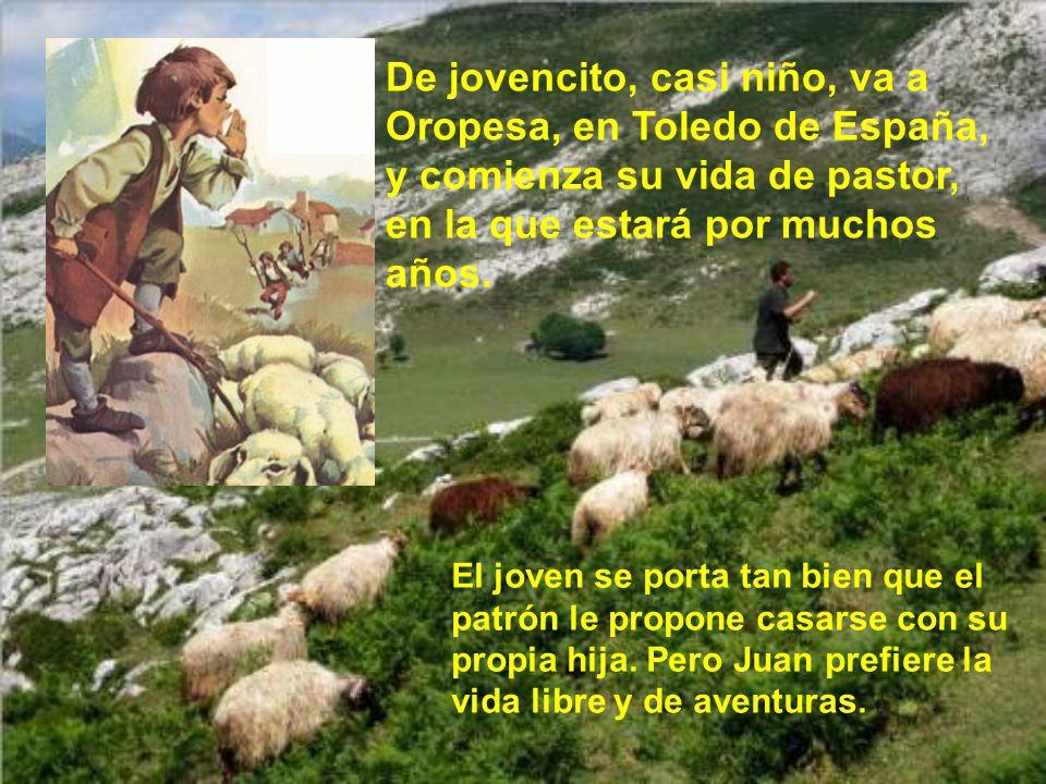 De jovencito, casi niño, va a Oropesa, en Toledo de España, y comienza su vida de pastor, en la que estará por muchos años.