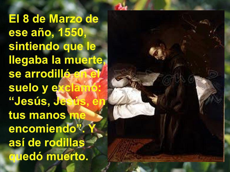 El 8 de Marzo de ese año, 1550, sintiendo que le llegaba la muerte, se arrodilló en el suelo y exclamó: Jesús, Jesús, en tus manos me encomiendo .