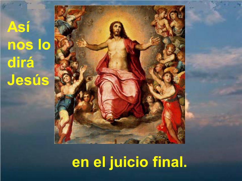 Así nos lo dirá Jesús en el juicio final.