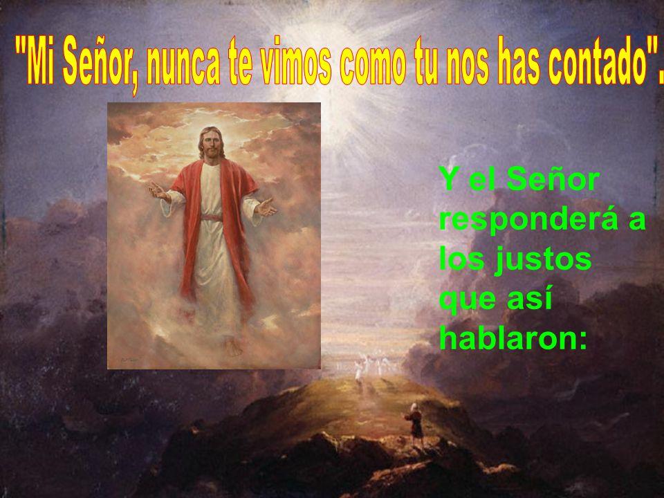 Mi Señor, nunca te vimos como tu nos has contado .