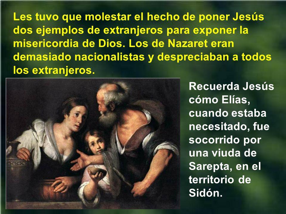 Les tuvo que molestar el hecho de poner Jesús dos ejemplos de extranjeros para exponer la misericordia de Dios. Los de Nazaret eran demasiado nacionalistas y despreciaban a todos los extranjeros.
