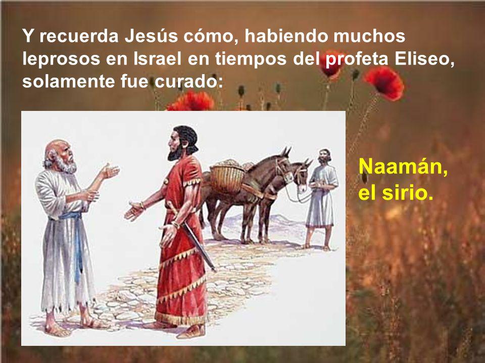 Y recuerda Jesús cómo, habiendo muchos leprosos en Israel en tiempos del profeta Eliseo, solamente fue curado: