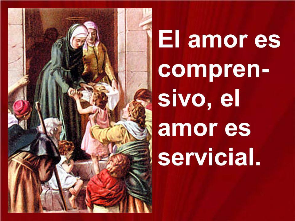 El amor es compren-sivo, el amor es servicial.