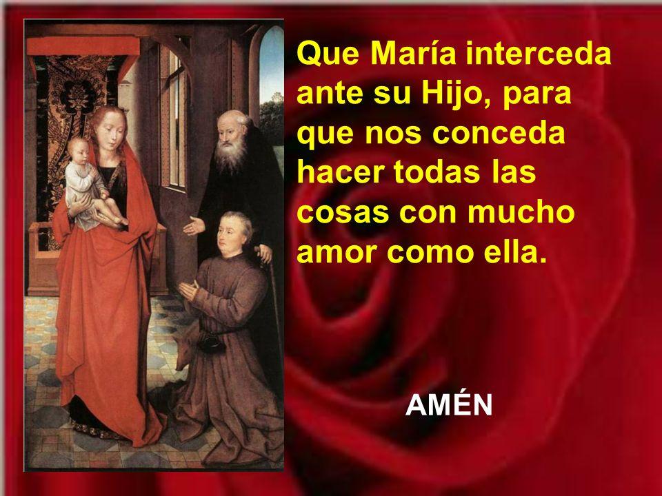 Que María interceda ante su Hijo, para que nos conceda hacer todas las cosas con mucho amor como ella.