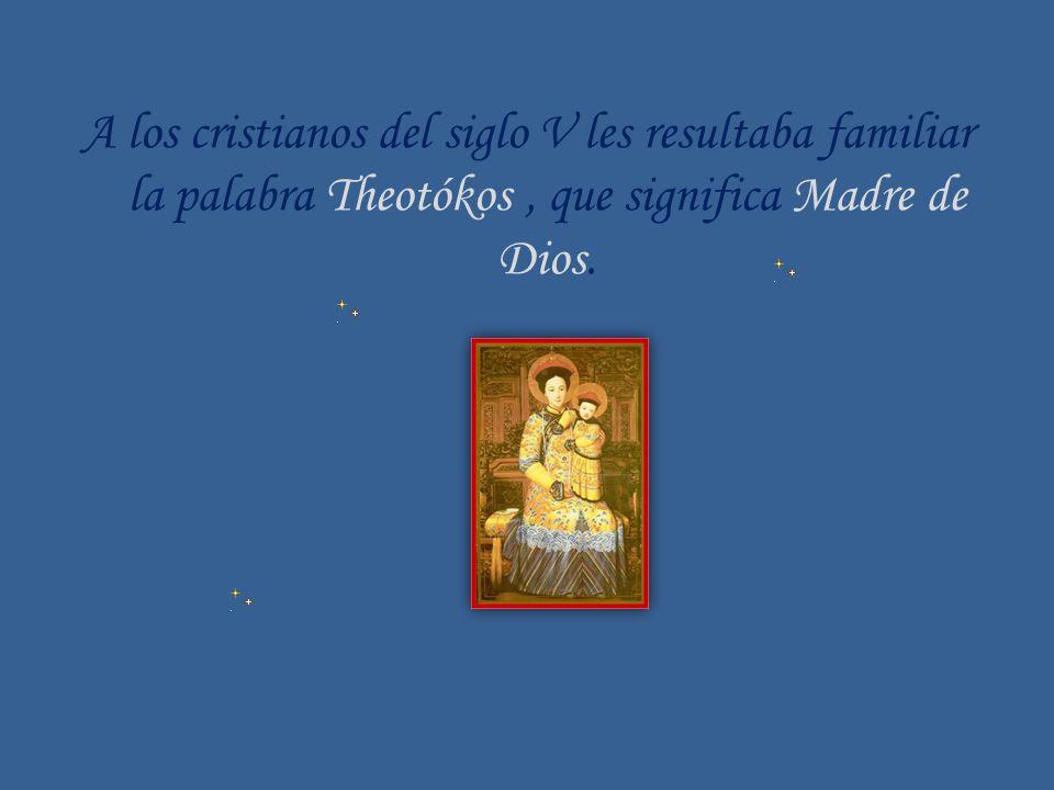 A los cristianos del siglo V les resultaba familiar la palabra Theotókos , que significa Madre de Dios.