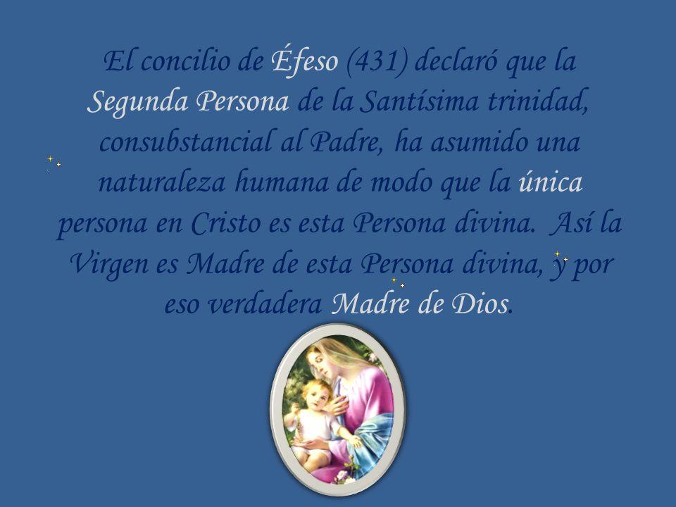El concilio de Éfeso (431) declaró que la Segunda Persona de la Santísima trinidad, consubstancial al Padre, ha asumido una naturaleza humana de modo que la única persona en Cristo es esta Persona divina. Así la Virgen es Madre de esta Persona divina, y por eso verdadera Madre de Dios.