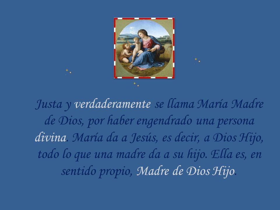 Justa y verdaderamente se llama María Madre de Dios, por haber engendrado una persona divina. María da a Jesús, es decir, a Dios Hijo, todo lo que una madre da a su hijo. Ella es, en sentido propio, Madre de Dios Hijo.