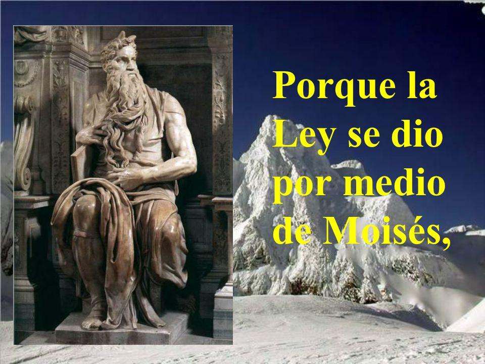 Porque la Ley se dio por medio de Moisés,