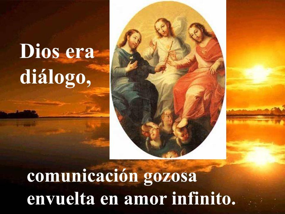 Dios era diálogo, comunicación gozosa envuelta en amor infinito.