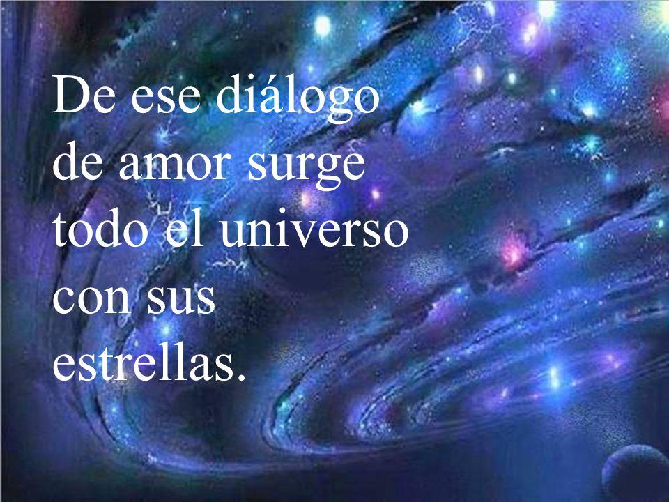De ese diálogo de amor surge todo el universo con sus estrellas.