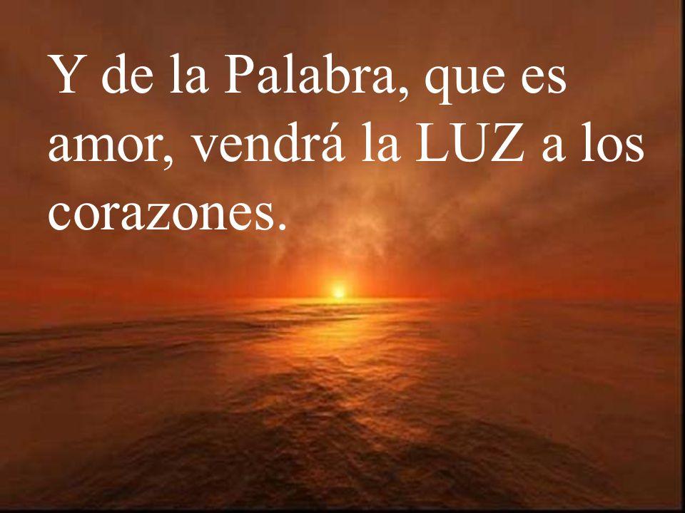 Y de la Palabra, que es amor, vendrá la LUZ a los corazones.
