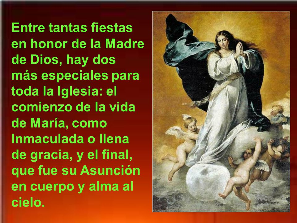 Entre tantas fiestas en honor de la Madre de Dios, hay dos más especiales para toda la Iglesia: el comienzo de la vida de María, como Inmaculada o llena de gracia, y el final, que fue su Asunción en cuerpo y alma al cielo.