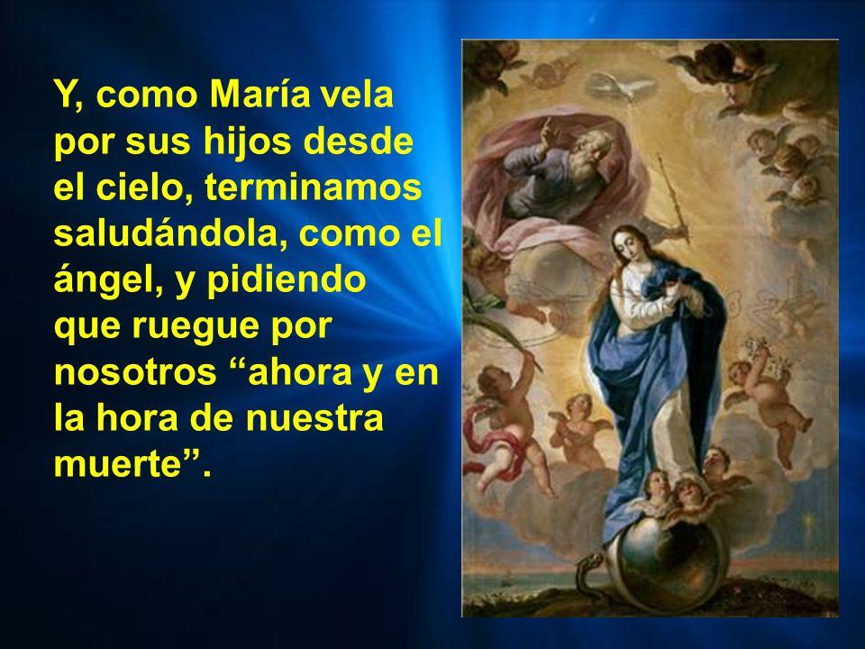 Y, como María vela por sus hijos desde el cielo, terminamos saludándola, como el ángel, y pidiendo que ruegue por nosotros ahora y en la hora de nuestra muerte .