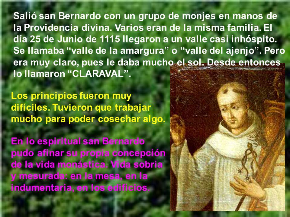 Salió san Bernardo con un grupo de monjes en manos de la Providencia divina. Varios eran de la misma familia. El día 25 de Junio de 1115 llegaron a un valle casi inhóspito. Se llamaba valle de la amargura o valle del ajenjo . Pero era muy claro, pues le daba mucho el sol. Desde entonces lo llamaron CLARAVAL .
