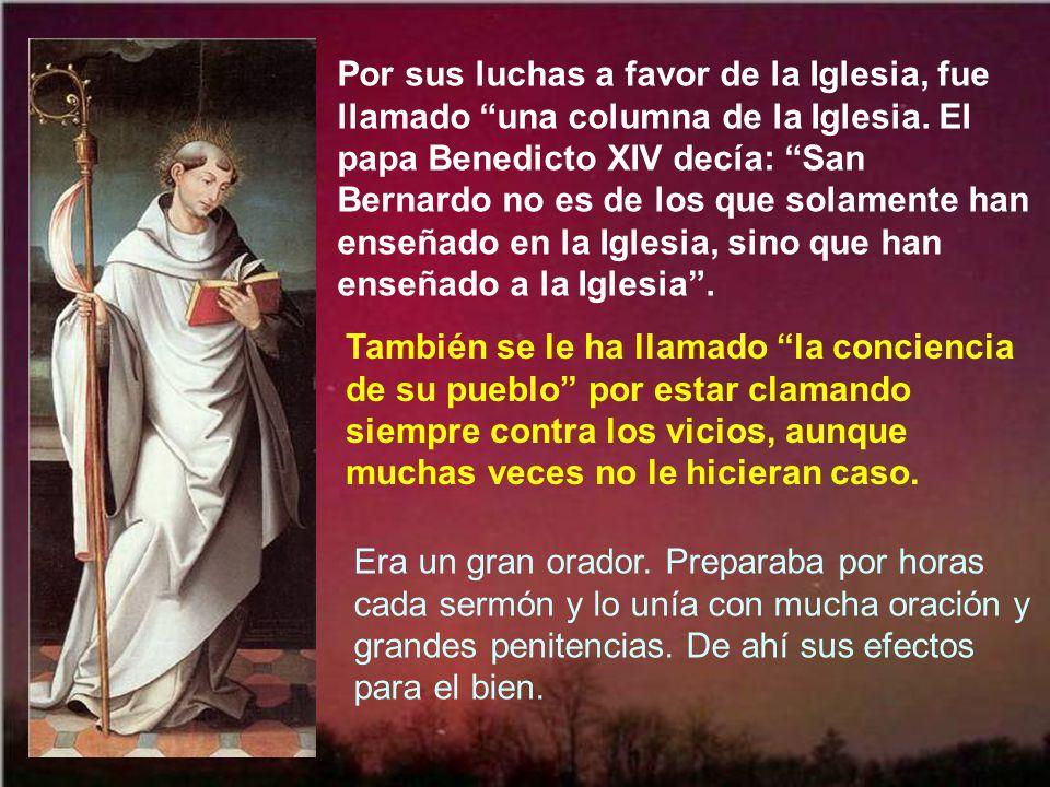 Por sus luchas a favor de la Iglesia, fue llamado una columna de la Iglesia. El papa Benedicto XIV decía: San Bernardo no es de los que solamente han enseñado en la Iglesia, sino que han enseñado a la Iglesia .