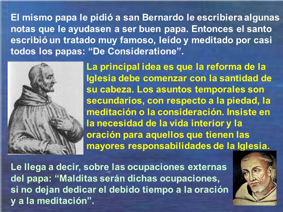 El mismo papa le pidió a san Bernardo le escribiera algunas notas que le ayudasen a ser buen papa. Entonces el santo escribió un tratado muy famoso, leído y meditado por casi todos los papas: De Consideratione .