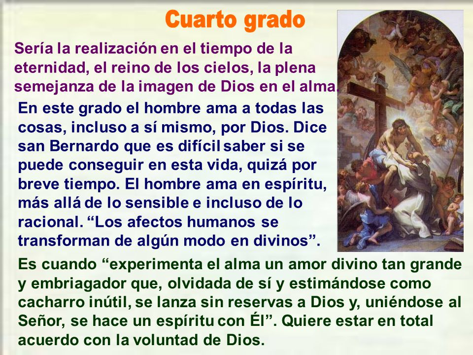 Cuarto grado Sería la realización en el tiempo de la eternidad, el reino de los cielos, la plena semejanza de la imagen de Dios en el alma.