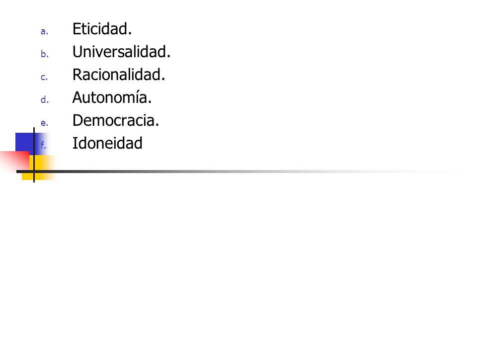 Eticidad. Universalidad. Racionalidad. Autonomía. Democracia. Idoneidad