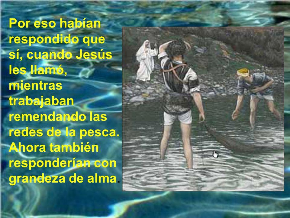 Por eso habían respondido que sí, cuando Jesús les llamó, mientras trabajaban remendando las redes de la pesca.