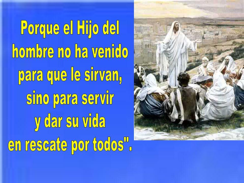 Porque el Hijo del hombre no ha venido. para que le sirvan, sino para servir.