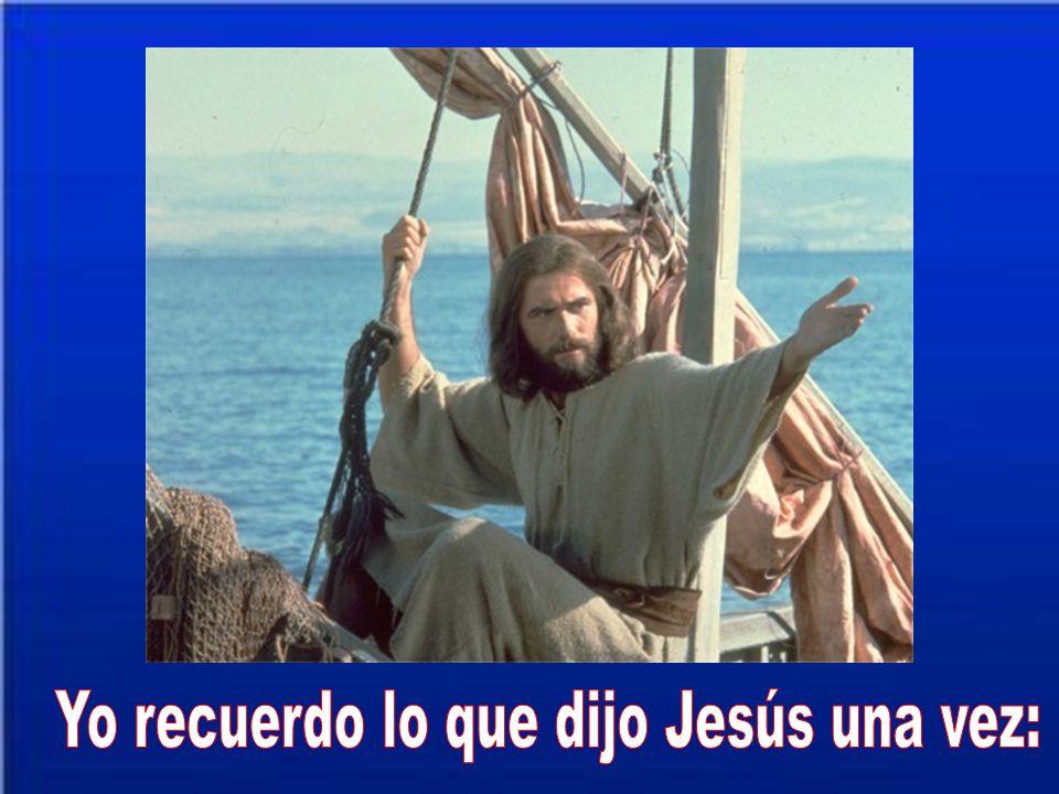 Yo recuerdo lo que dijo Jesús una vez: