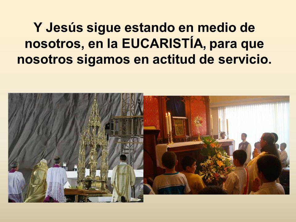 Y Jesús sigue estando en medio de nosotros, en la EUCARISTÍA, para que nosotros sigamos en actitud de servicio.