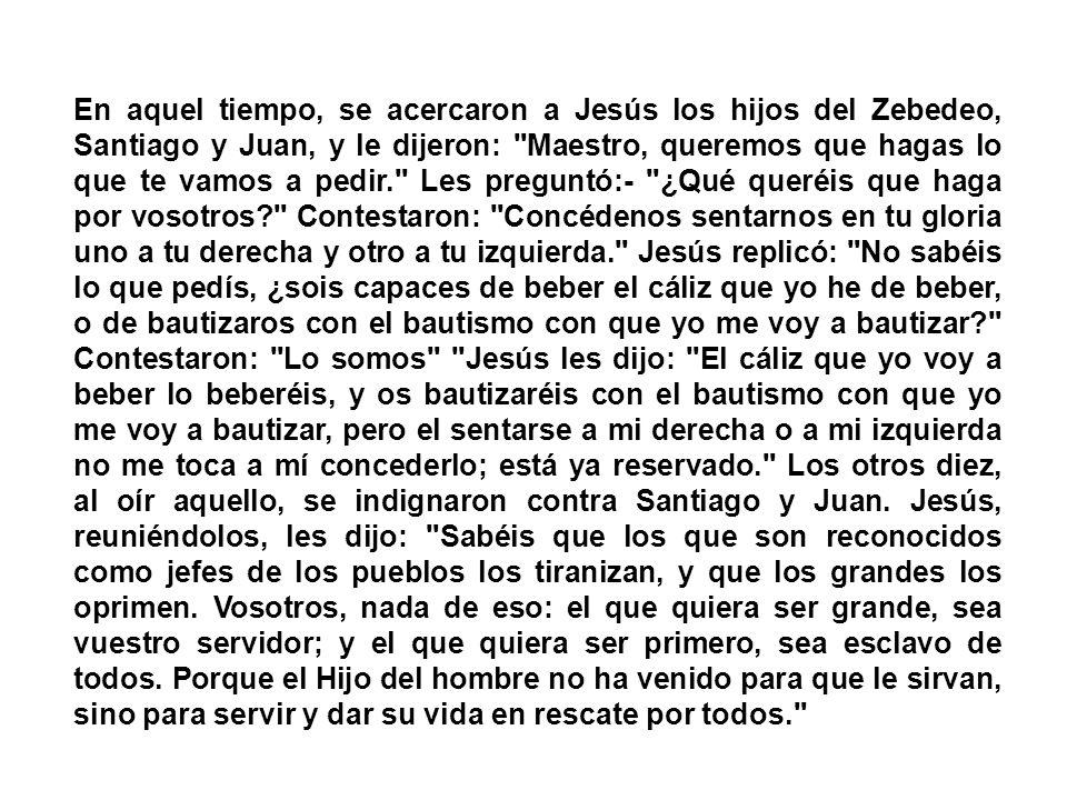 En aquel tiempo, se acercaron a Jesús los hijos del Zebedeo, Santiago y Juan, y le dijeron: Maestro, queremos que hagas lo que te vamos a pedir. Les preguntó:- ¿Qué queréis que haga por vosotros Contestaron: Concédenos sentarnos en tu gloria uno a tu derecha y otro a tu izquierda. Jesús replicó: No sabéis lo que pedís, ¿sois capaces de beber el cáliz que yo he de beber, o de bautizaros con el bautismo con que yo me voy a bautizar Contestaron: Lo somos Jesús les dijo: El cáliz que yo voy a beber lo beberéis, y os bautizaréis con el bautismo con que yo me voy a bautizar, pero el sentarse a mi derecha o a mi izquierda no me toca a mí concederlo; está ya reservado. Los otros diez, al oír aquello, se indignaron contra Santiago y Juan.