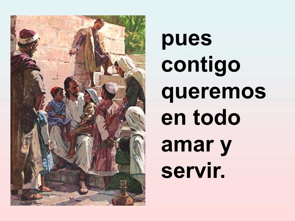 pues contigo queremos en todo amar y servir.