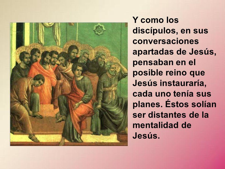 Y como los discípulos, en sus conversaciones apartadas de Jesús, pensaban en el posible reino que Jesús instauraría, cada uno tenía sus planes.