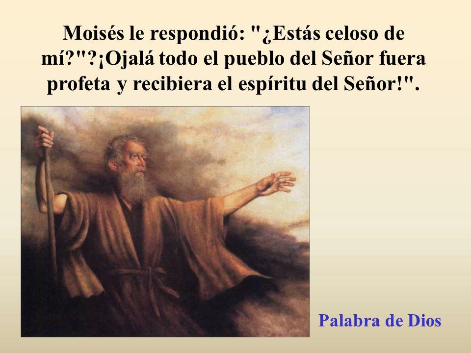 Moisés le respondió: ¿Estás celoso de mí.