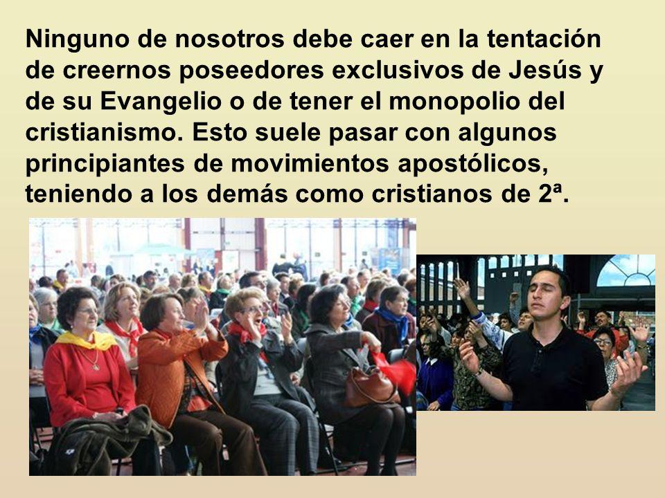 Ninguno de nosotros debe caer en la tentación de creernos poseedores exclusivos de Jesús y de su Evangelio o de tener el monopolio del cristianismo.