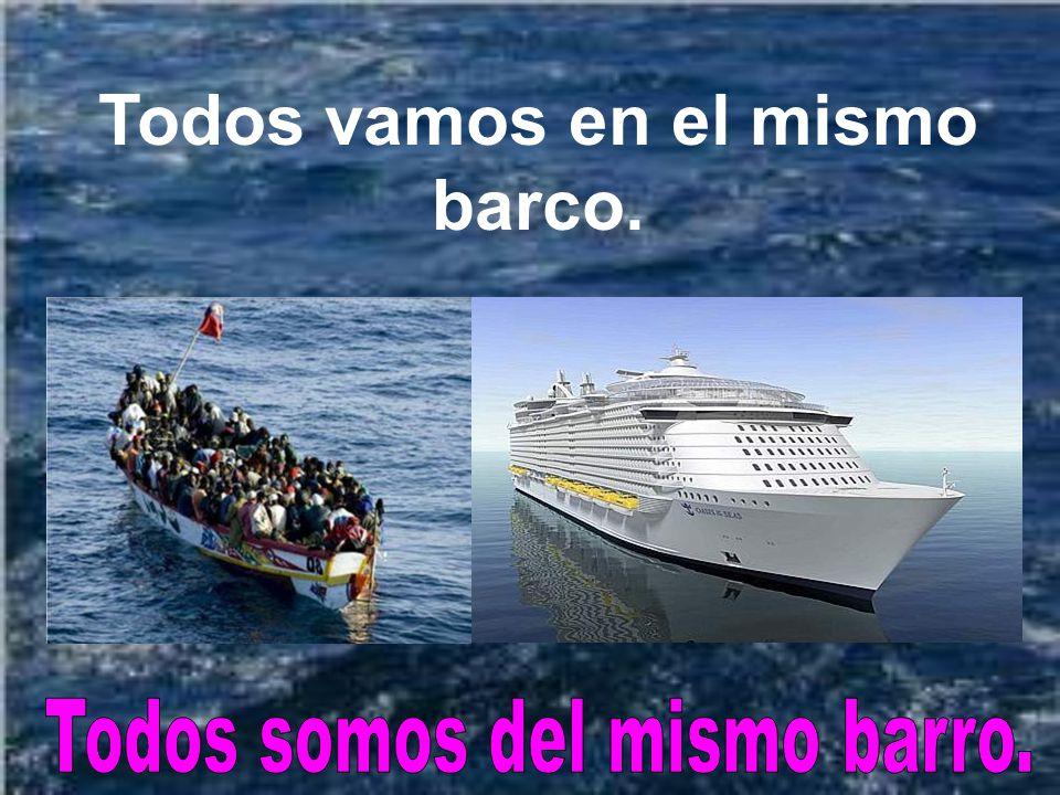Todos vamos en el mismo barco. Todos somos del mismo barro.