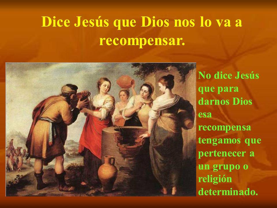 Dice Jesús que Dios nos lo va a recompensar.