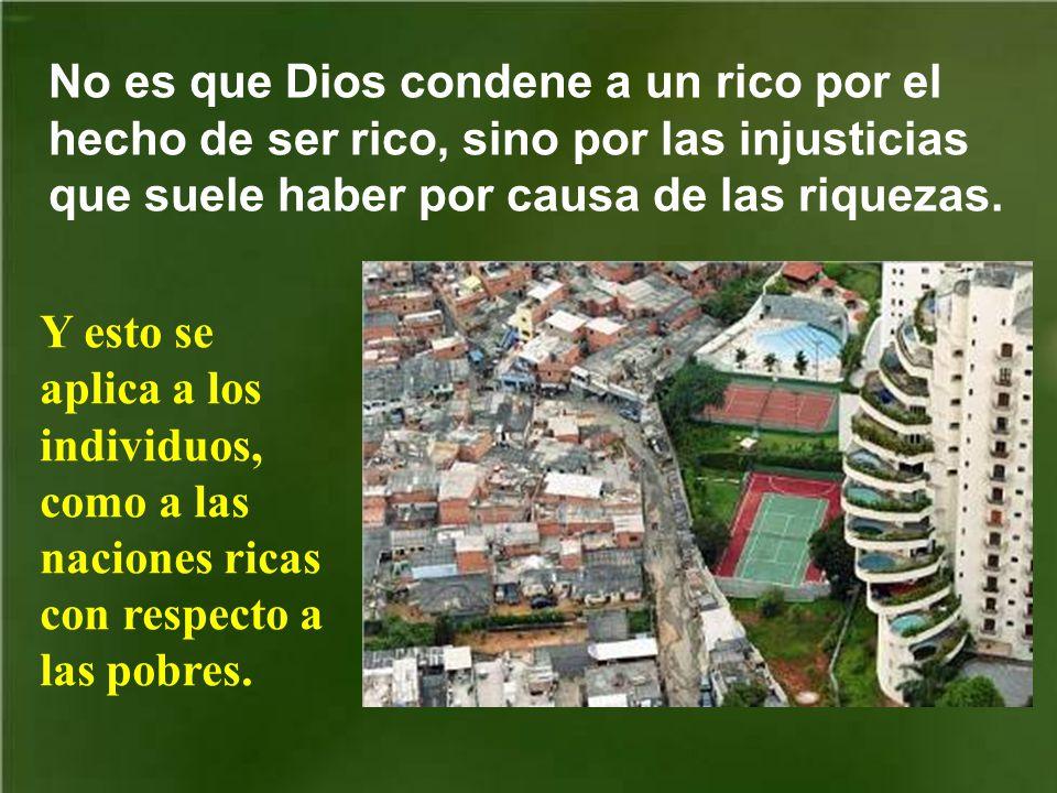 No es que Dios condene a un rico por el hecho de ser rico, sino por las injusticias que suele haber por causa de las riquezas.