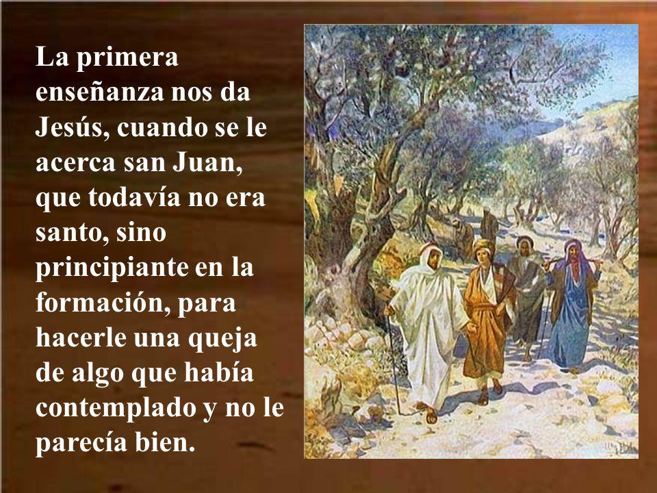 La primera enseñanza nos da Jesús, cuando se le acerca san Juan, que todavía no era santo, sino principiante en la formación, para hacerle una queja de algo que había contemplado y no le parecía bien.