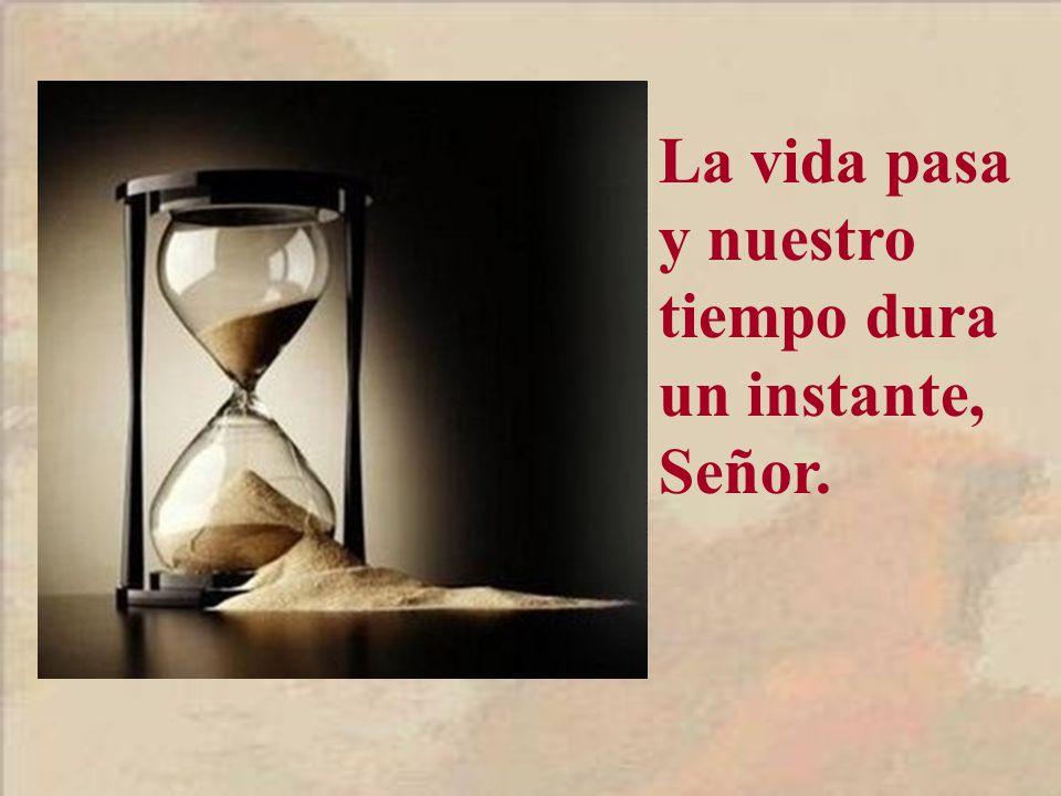La vida pasa y nuestro tiempo dura un instante, Señor.