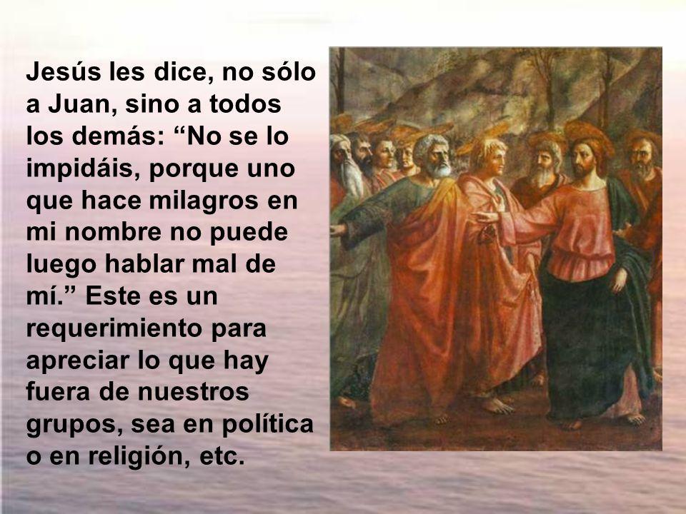 Jesús les dice, no sólo a Juan, sino a todos los demás: No se lo impidáis, porque uno que hace milagros en mi nombre no puede luego hablar mal de mí. Este es un requerimiento para apreciar lo que hay fuera de nuestros grupos, sea en política o en religión, etc.