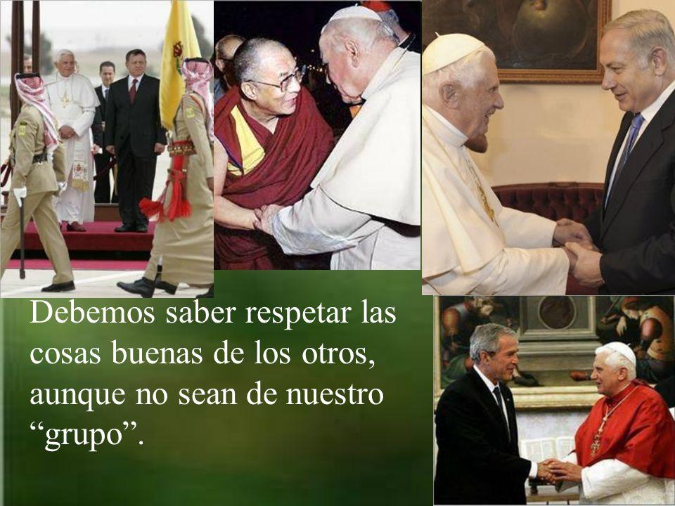 Debemos saber respetar las cosas buenas de los otros, aunque no sean de nuestro grupo .