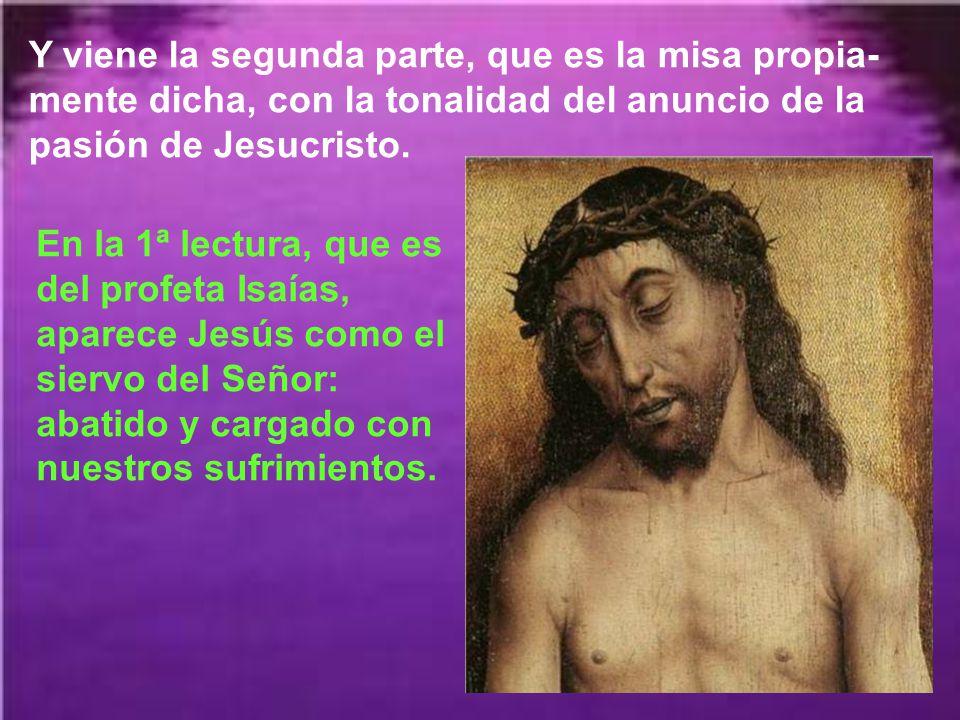 Y viene la segunda parte, que es la misa propia-mente dicha, con la tonalidad del anuncio de la pasión de Jesucristo.