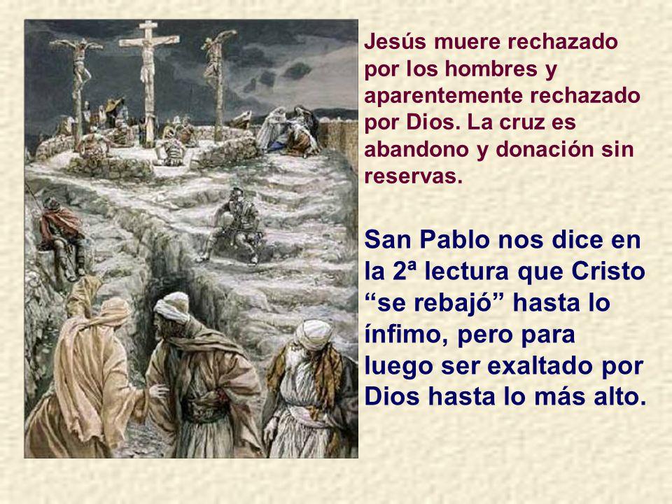 Jesús muere rechazado por los hombres y aparentemente rechazado por Dios. La cruz es abandono y donación sin reservas.