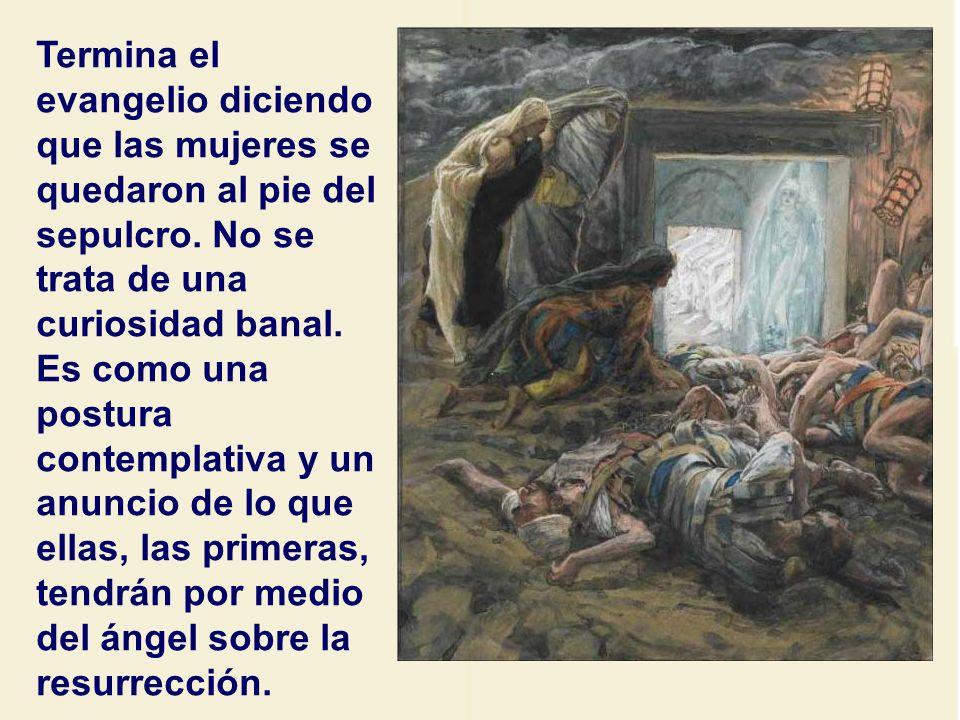 Termina el evangelio diciendo que las mujeres se quedaron al pie del sepulcro.