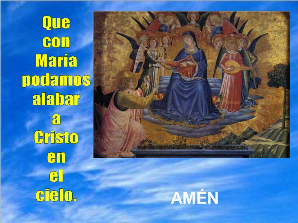 Que con María podamos alabar a Cristo en el cielo. AMÉN