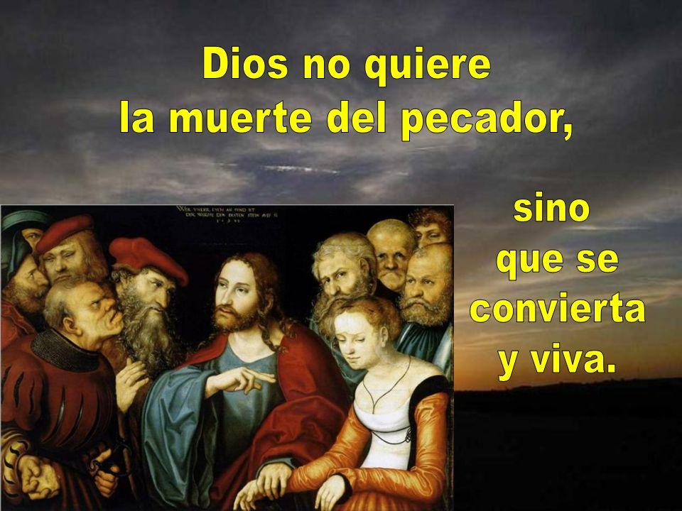 Dios no quiere la muerte del pecador, sino que se convierta y viva.
