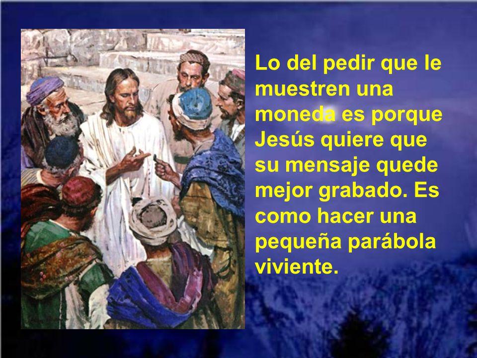 Lo del pedir que le muestren una moneda es porque Jesús quiere que su mensaje quede mejor grabado.