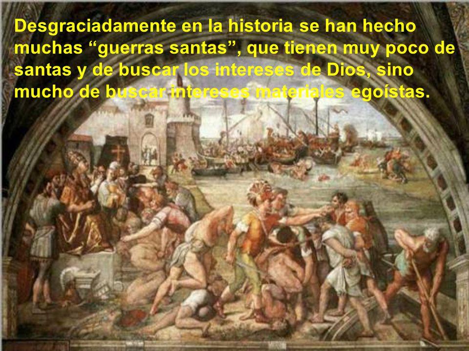Desgraciadamente en la historia se han hecho muchas guerras santas , que tienen muy poco de santas y de buscar los intereses de Dios, sino mucho de buscar intereses materiales egoístas.