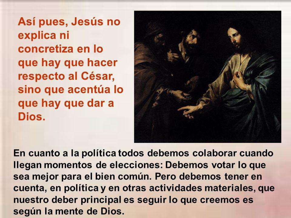 Así pues, Jesús no explica ni concretiza en lo que hay que hacer respecto al César, sino que acentúa lo que hay que dar a Dios.